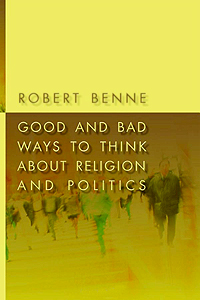 Good and Bad Ways of Thinking About Religion and Politics by Robert Benne