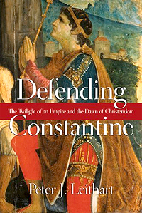 Defending Constantine: The Twilight of an Empire and the Dawn of Christendom by Peter Leithart