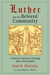 Paul R. Hinlicky's Luther and the Beloved Community: A Path for Christian Theology after Christendom by Bo Kristian Holm